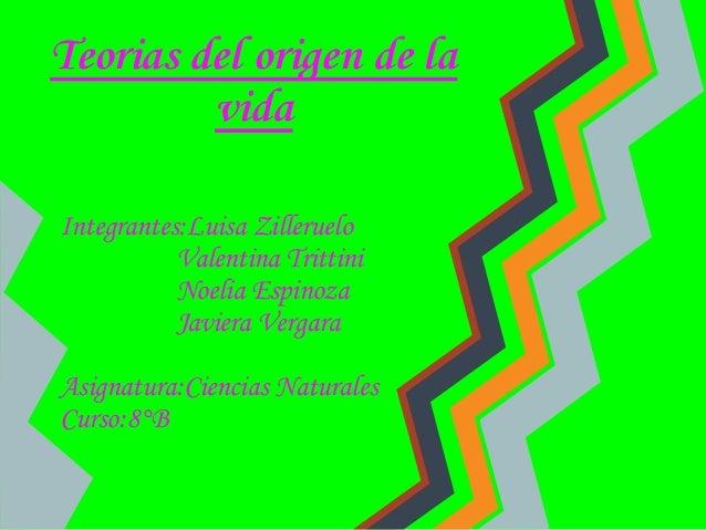 Teorias del origen de la vida Integrantes:Luisa Zilleruelo Valentina Trittini Noelia Espinoza Javiera Vergara Asignatura:C...