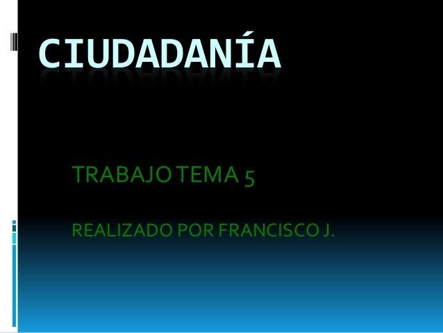 CIUDADANÍA TRABAJOTEMA 5 REALIZADO POR FRANCISCO J.
