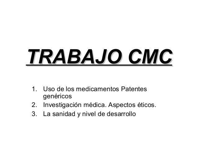 TRABAJO CMC 1. Uso de los medicamentos Patentes genéricos 2. Investigación médica. Aspectos éticos. 3. La sanidad y nivel ...