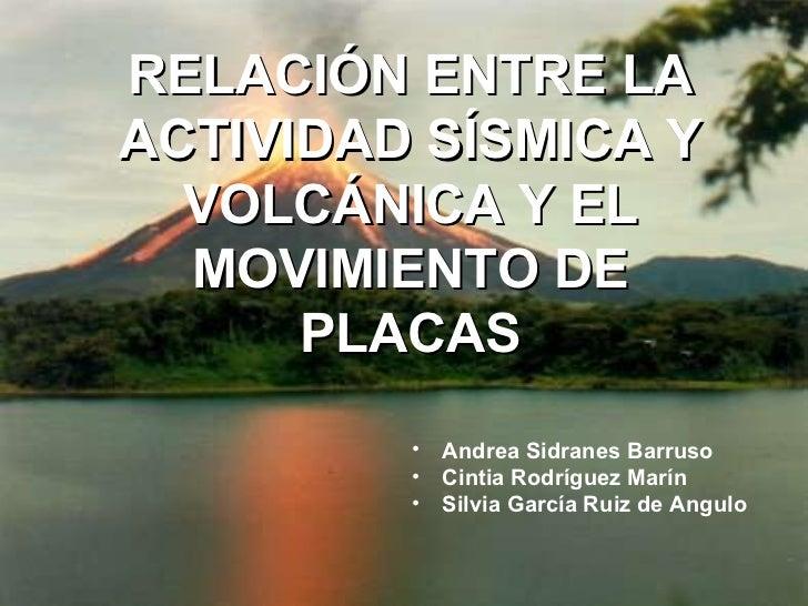 RELACIÓN ENTRE LA ACTIVIDAD SÍSMICA Y VOLCÁNICA Y EL MOVIMIENTO DE PLACAS <ul><li>Andrea Sidranes Barruso </li></ul><ul><l...