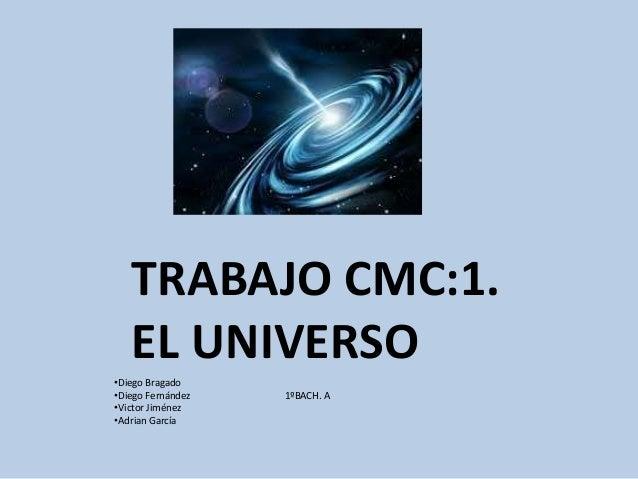 TRABAJO CMC:1.  EL UNIVERSO  •Diego Bragado  •Diego Fernández 1ºBACH. A  •Victor Jiménez  •Adrian García
