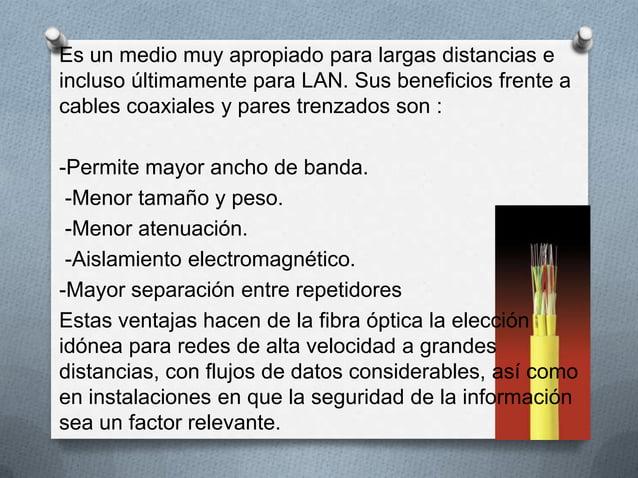 Es un medio muy apropiado para largas distancias eincluso últimamente para LAN. Sus beneficios frente acables coaxiales y ...