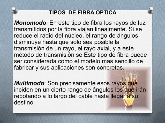 TIPOS DE FIBRA OPTICAMonomodo: En este tipo de fibra los rayos de luztransmitidos por la fibra viajan linealmente. Si sere...