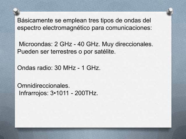 Básicamente se emplean tres tipos de ondas delespectro electromagnético para comunicaciones:Microondas: 2 GHz - 40 GHz. Mu...