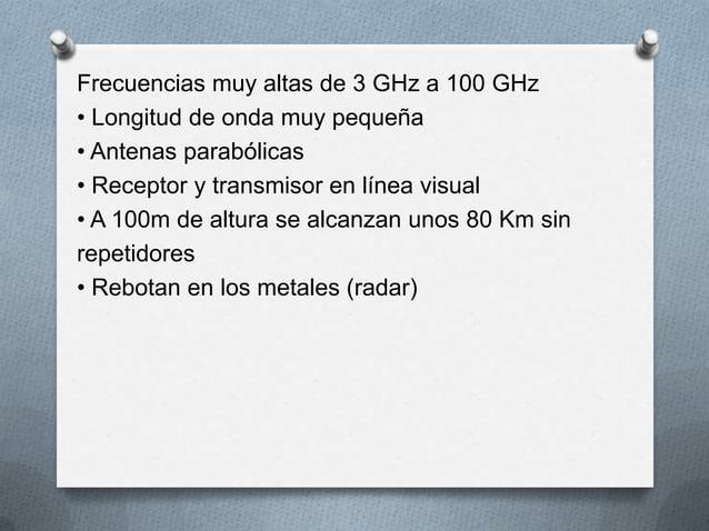 Frecuencias muy altas de 3 GHz a 100 GHz• Longitud de onda muy pequeña• Antenas parabólicas• Receptor y transmisor en líne...
