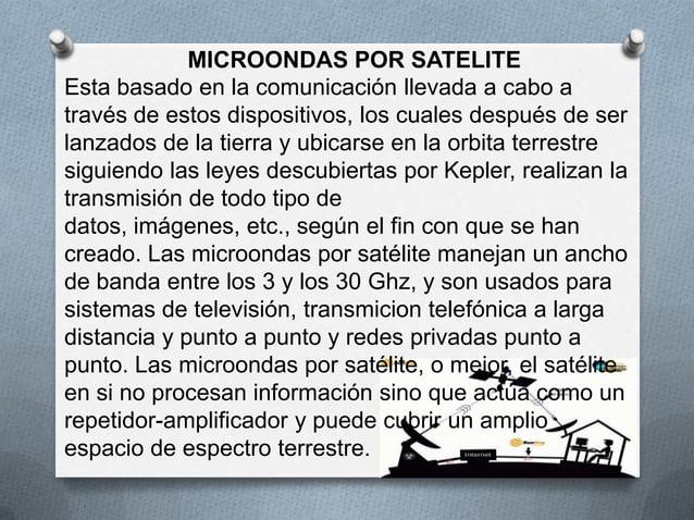 MICROONDAS POR SATELITEEsta basado en la comunicación llevada a cabo através de estos dispositivos, los cuales después de ...
