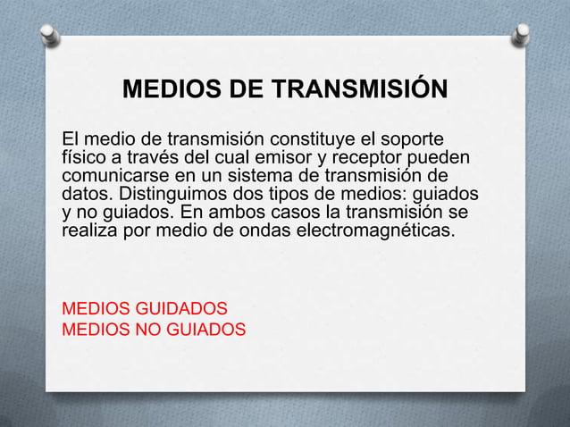 MEDIOS DE TRANSMISIÓNEl medio de transmisión constituye el soportefísico a través del cual emisor y receptor puedencomunic...