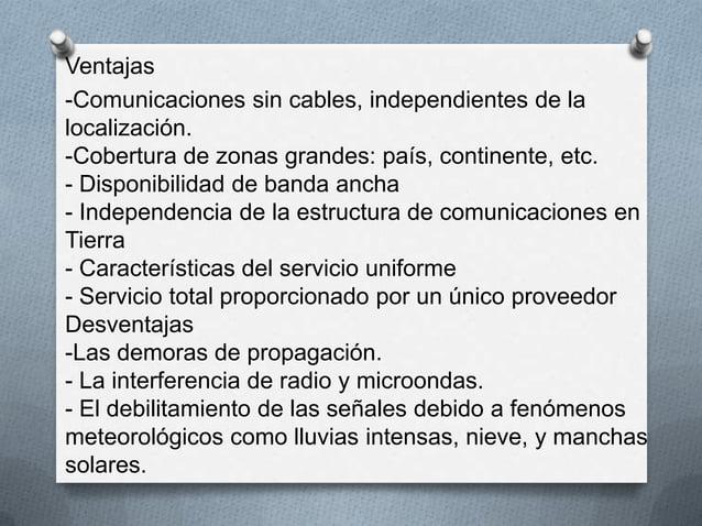 Ventajas-Comunicaciones sin cables, independientes de lalocalización.-Cobertura de zonas grandes: país, continente, etc.- ...