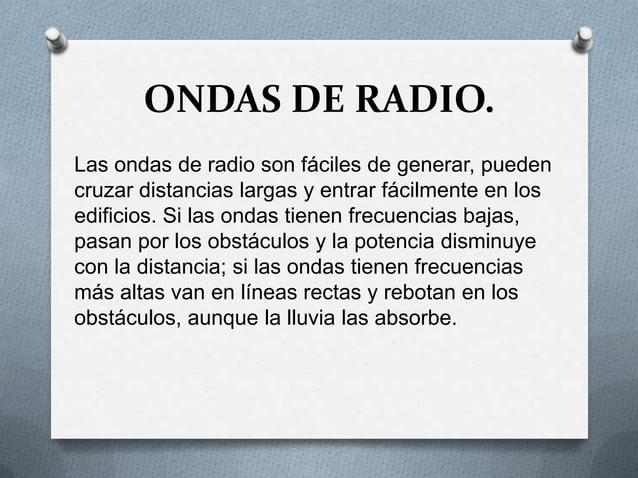ONDAS DE RADIO.Las ondas de radio son fáciles de generar, puedencruzar distancias largas y entrar fácilmente en losedifici...