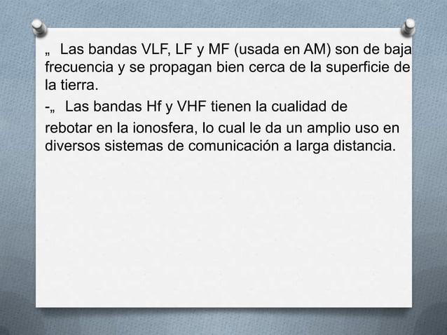 """"""" Las bandas VLF, LF y MF (usada en AM) son de bajafrecuencia y se propagan bien cerca de la superficie dela tierra.-"""" Las..."""