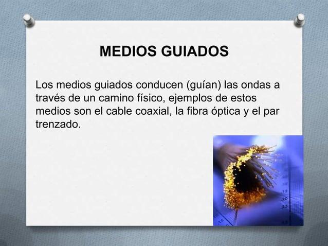 MEDIOS GUIADOSLos medios guiados conducen (guían) las ondas através de un camino físico, ejemplos de estosmedios son el ca...