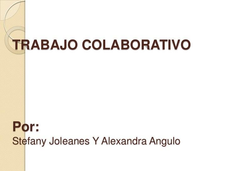 TRABAJO COLABORATIVOPor:Stefany Joleanes Y Alexandra Angulo<br />