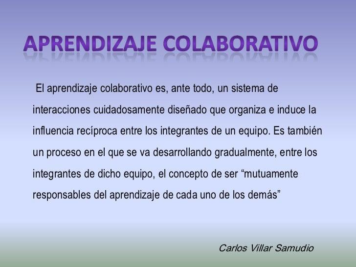 Aprendizaje colaborativo<br /> El aprendizaje colaborativo es, ante todo, un sistema de interacciones cuidadosamente diseñ...