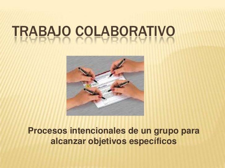 TRABAJO COLABORATIVO Procesos intencionales de un grupo para      alcanzar objetivos específicos