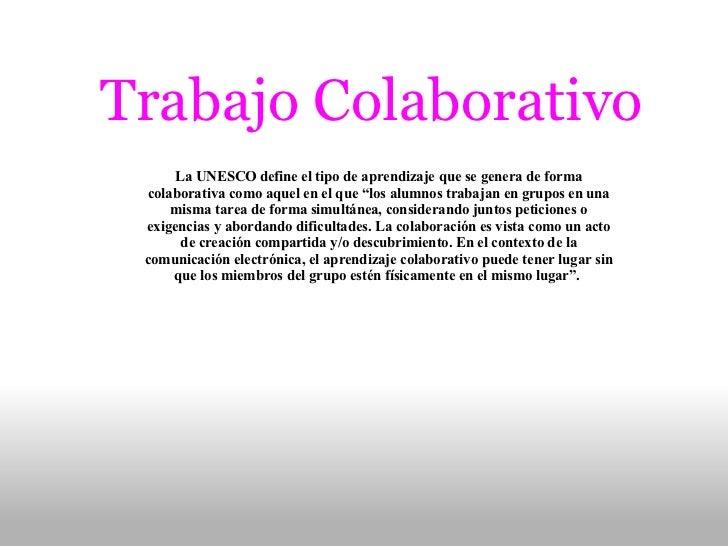 """Trabajo Colaborativo La UNESCO define el tipo de aprendizaje que se genera de forma colaborativa como aquel en el que """"los..."""