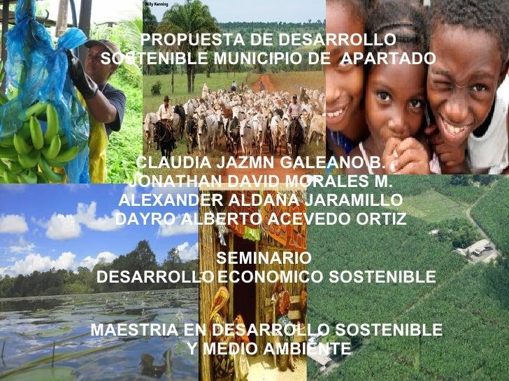 PROPUESTA DE DESARROLLO   SOSTENIBLE MUNICIPIO DE APARTADO           CLAUDIA JAZMN GALEANO B.          JONATHAN DAVID MORA...