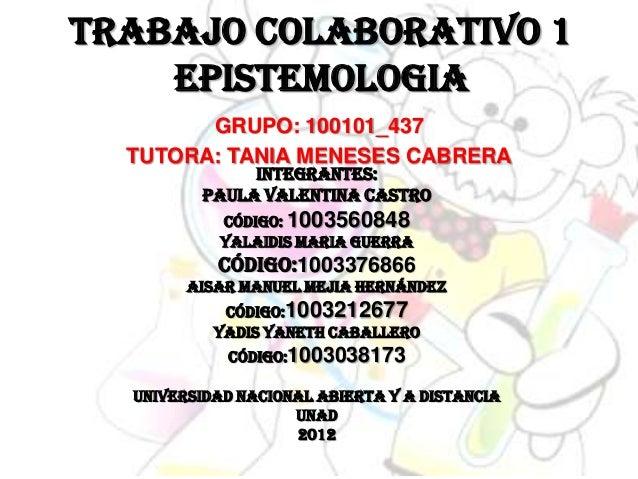 TRABAJO COLABORATIVO 1    EPISTEMOLOGIA        GRUPO: 100101_437  TUTORA: TANIA MENESES CABRERA              INTEGRANTES: ...