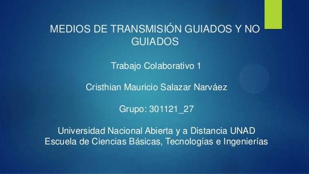 MEDIOS DE TRANSMISIÓN GUIADOS Y NOGUIADOSTrabajo Colaborativo 1Cristhian Mauricio Salazar NarváezGrupo: 301121_27Universid...