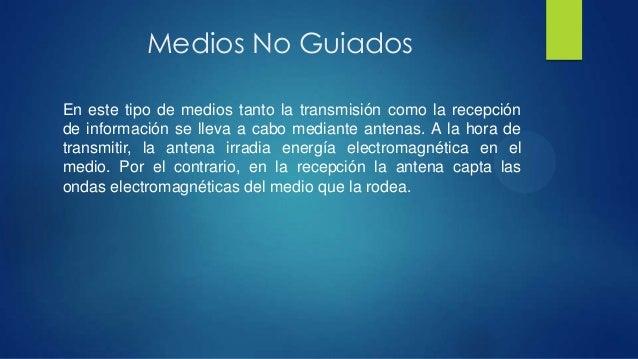 Medios No GuiadosEn este tipo de medios tanto la transmisión como la recepciónde información se lleva a cabo mediante ante...