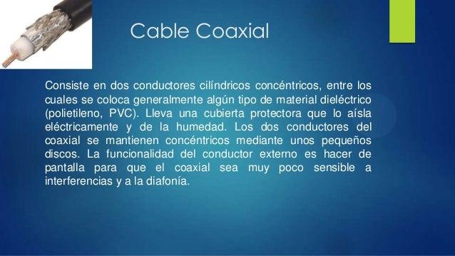 Cable CoaxialConsiste en dos conductores cilíndricos concéntricos, entre loscuales se coloca generalmente algún tipo de ma...