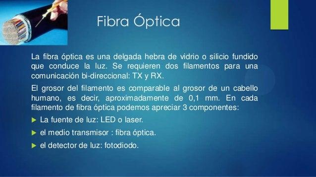 Fibra ÓpticaLa fibra óptica es una delgada hebra de vidrio o silicio fundidoque conduce la luz. Se requieren dos filamento...