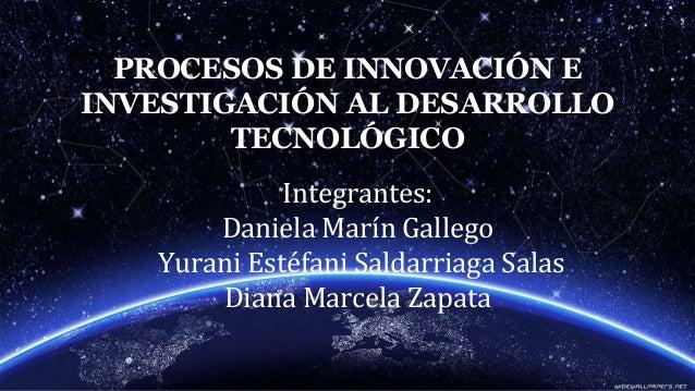 PROCESOS DE INNOVACIÓN E INVESTIGACIÓN AL DESARROLLO TECNOLÓGICO Integrantes: Daniela Marín Gallego Yurani Estéfani Saldar...