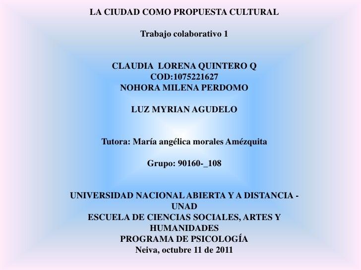 LA CIUDAD COMO PROPUESTA CULTURAL<br />Trabajo colaborativo 1<br />CLAUDIA  LORENA QUINTERO Q<br />COD:1075221627<br />NOH...