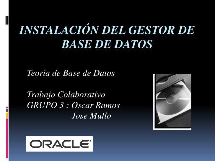 Instalación del Gestor de Base de Datos <br />Teoria de Base de Datos<br />Trabajo Colaborativo          <br />GRUPO 3 : O...