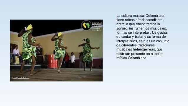 La cultura musical Colombiana, tiene raíces afrodescendiente, entre lo que encontramos lo sonoro, instrumentos musicales, ...