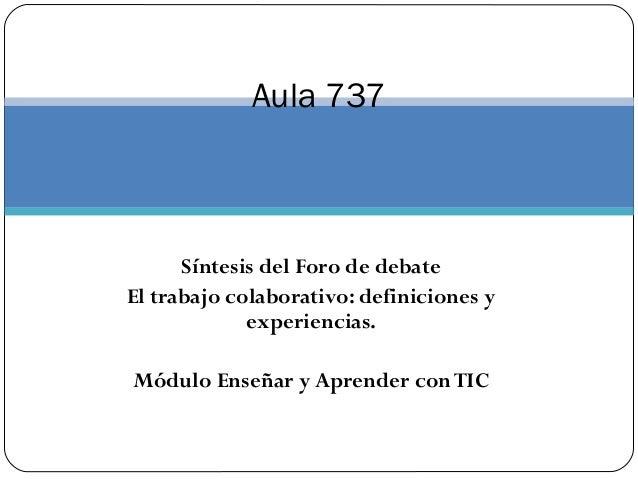 Aula 737  Síntesis del Foro de debate  El trabajo colaborativo: definiciones y  experiencias.  Módulo Enseñar y Aprender c...