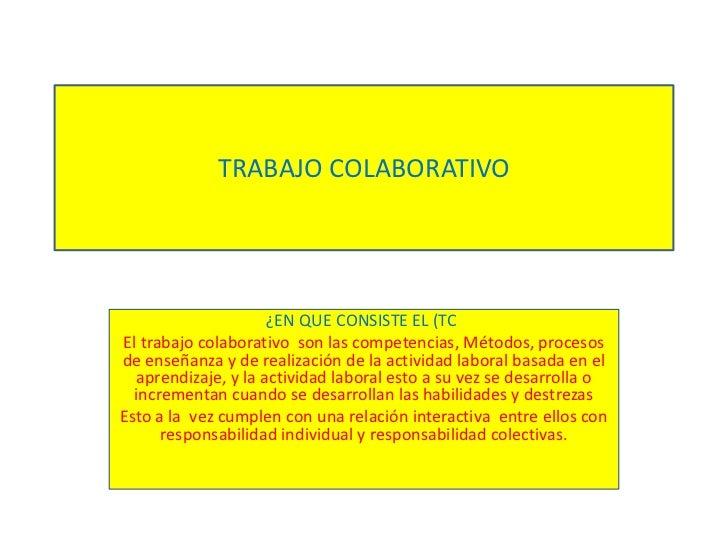 TRABAJO COLABORATIVO<br />¿EN QUE CONSISTE EL (TC) <br />El trabajo colaborativo  son las competencias, Métodos, procesos ...