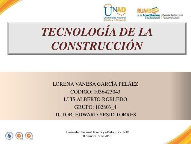 TECNOLOGÍA DE LA CONSTRUCCIÓN LORENA VANESA GARCÍA PELÁEZ CODIGO: 1036423043 LUIS ALBERTO ROBLEDO GRUPO: 102803_4 TUTOR: E...