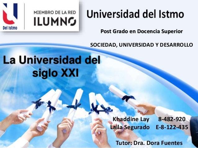 La Universidad del siglo XXI Khaddine Lay 8-482-920 Laila Segurado E-8-122-435 Tutor: Dra. Dora Fuentes Post Grado en Doce...