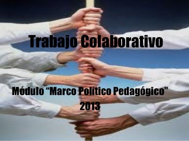 """Trabajo Colaborativo Módulo """"Marco Político Pedagógico"""" 2013"""