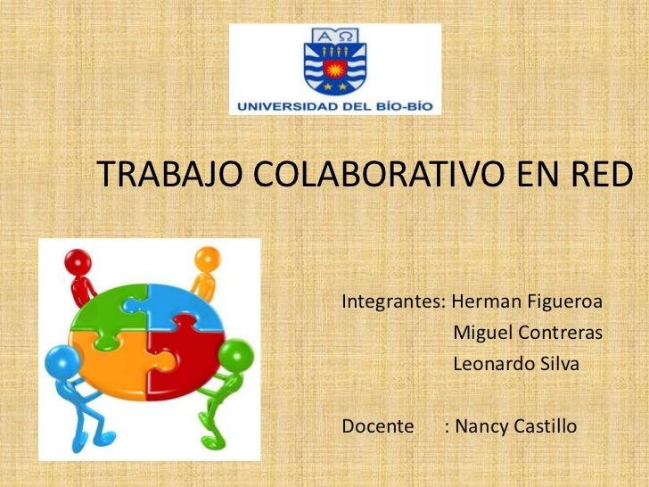 TRABAJO COLABORATIVO EN RED            Integrantes: Herman Figueroa                         Miguel Contreras              ...