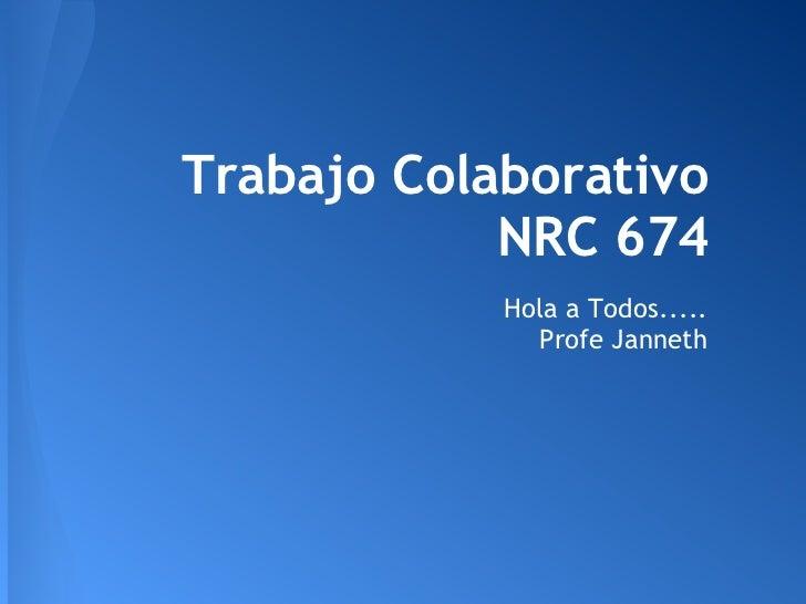 Trabajo Colaborativo            NRC 674            Hola a Todos.....              Profe Janneth