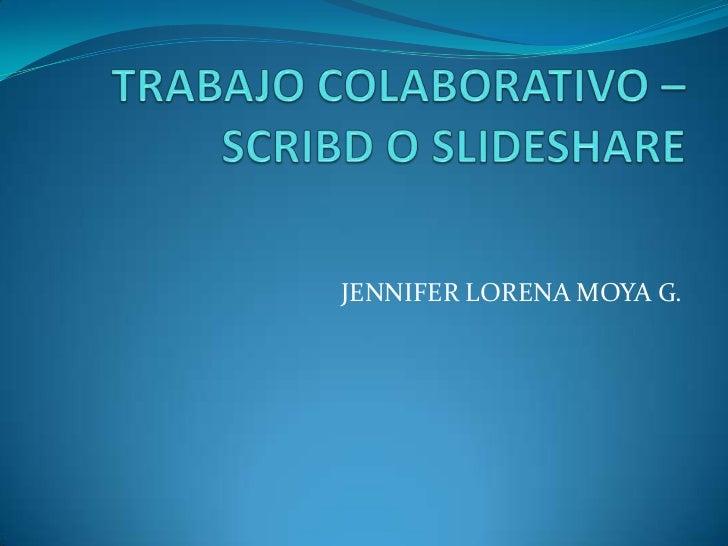 TRABAJO COLABORATIVO – SCRIBD O SLIDESHARE<br />JENNIFER LORENA MOYA G.<br />