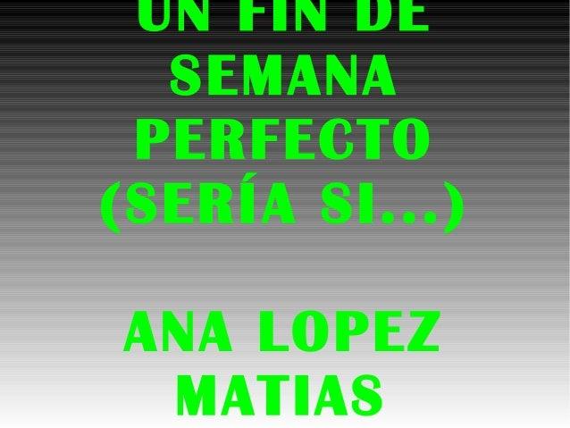 UN FIN DE SEMANA PERFECTO (SERÍA SI...) ANA LOPEZ MATIAS