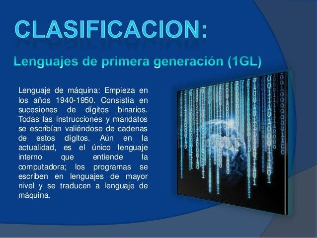 Lenguaje de máquina: Empieza enlos años 1940-1950. Consistía ensucesiones de dígitos binarios.Todas las instrucciones y ma...