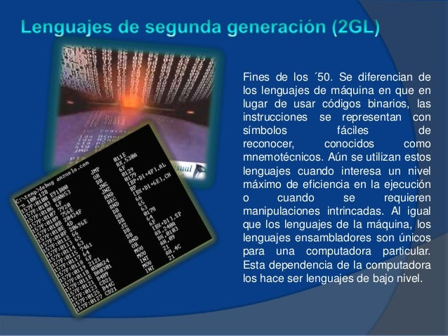 Fines de los ´50. Se diferencian delos lenguajes de máquina en que enlugar de usar códigos binarios, lasinstrucciones se r...