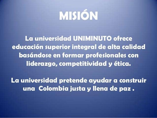 MISIÓN    La universidad UNIMINUTO ofreceeducación superior integral de alta calidad  basándose en formar profesionales co...