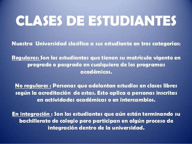CLASES DE ESTUDIANTESNuestra Universidad clasifica a sus estudiante en tres categorías:Regulares: Son los estudiantes que ...