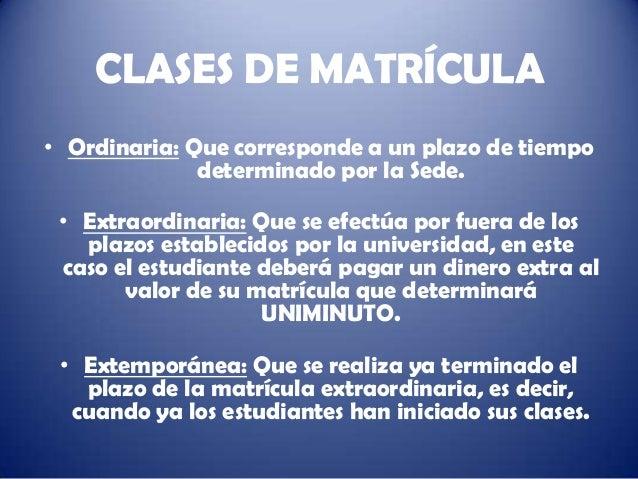 CLASES DE MATRÍCULA• Ordinaria: Que corresponde a un plazo de tiempo              determinado por la Sede. • Extraordinari...