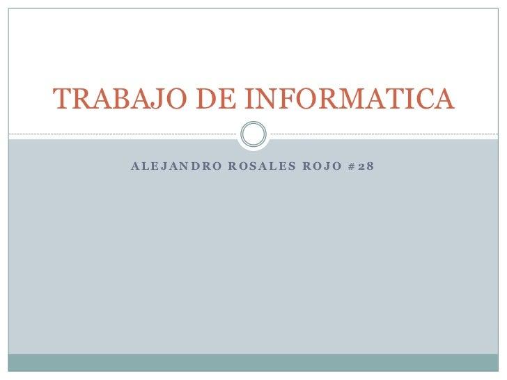 TRABAJO DE INFORMATICA    ALEJANDRO ROSALES ROJO #28