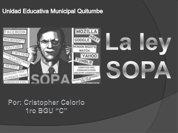 LA LEY SOPA O STOP ONLINE PIRACY ACT   • Es un proyecto de ley presentado en octubre del 2011 en el Congreso     de los Es...
