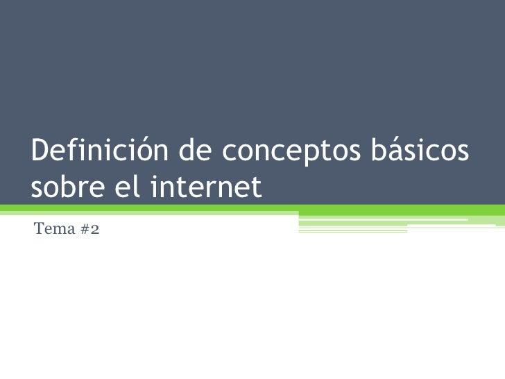 Definición de conceptos básicos sobre el internet<br />Tema #2<br />