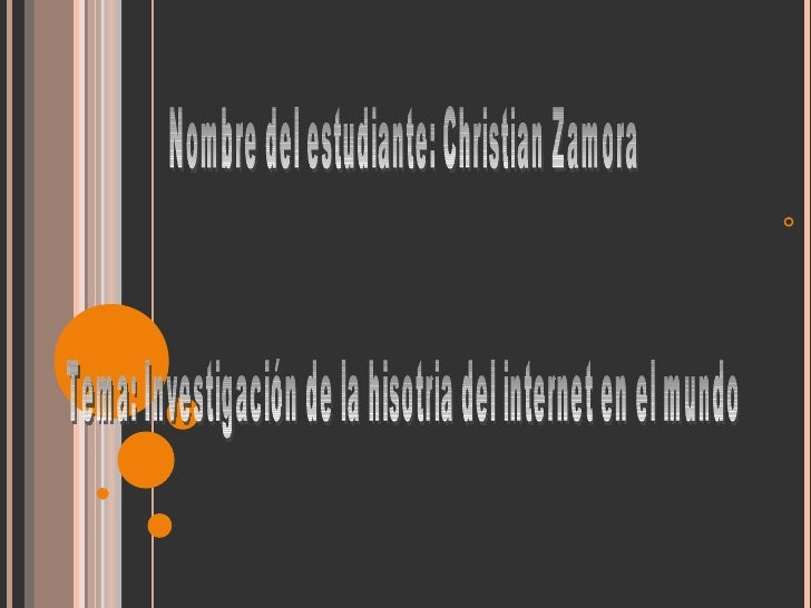 Nombre del estudiante: Christian Zamora Tema: Investigación de la hisotria del internet en el mundo