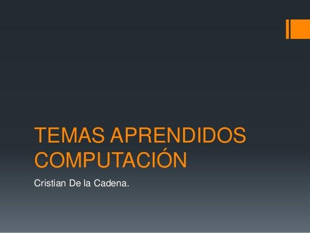 TEMAS APRENDIDOS COMPUTACIÓN Cristian De la Cadena.