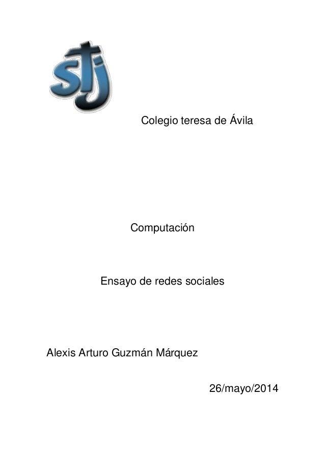 Colegio teresa de Ávila Computación Ensayo de redes sociales Alexis Arturo Guzmán Márquez 26/mayo/2014