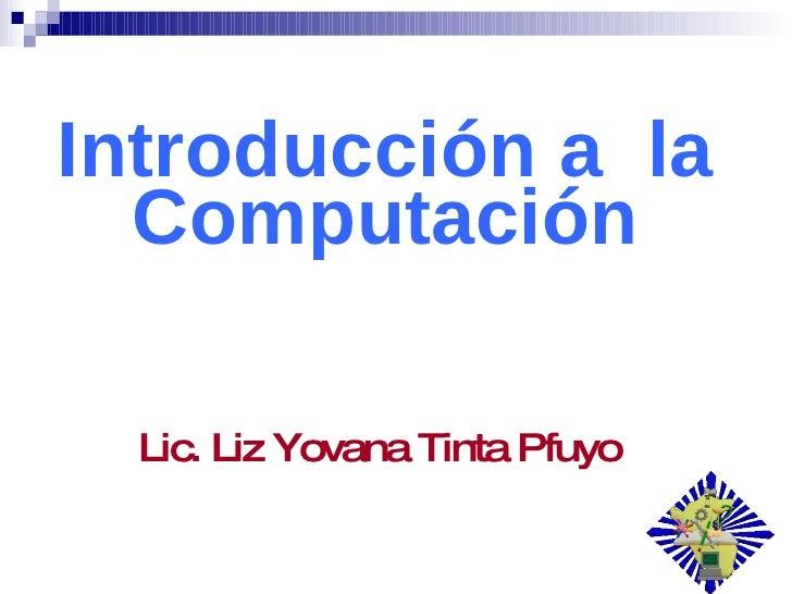 Introducción a  la Computación Lic. Liz Yovana Tinta Pfuyo
